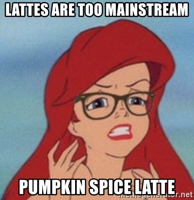 Hipster Ariel- - lattes are too mainstream pumpkin spice latte