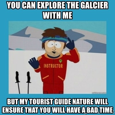 you're gonna have a bad time guy - You can explore the galcier with me but my tourist guide nature will ensure that you will have a bad time