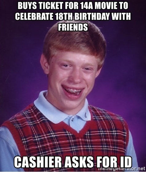 Bad Luck Brian - BUYS TICKET FOR 14A movie to celebrate 18th birthday with Friends Cashier asks for ID
