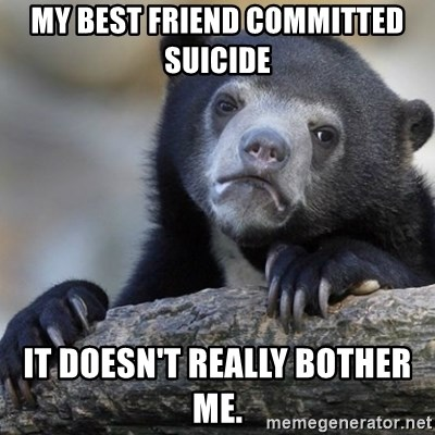 Confession Bear - My best friend committed suicide  It doesn't really bother me.