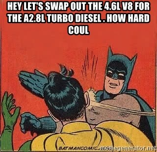 batman slap robin - Hey let's swap out the 4.6L V8 for the a2.8L Turbo Diesel . How hard coul