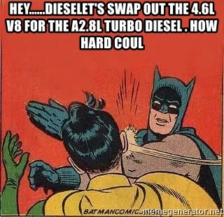 batman slap robin - Hey......Dieselet's swap out the 4.6L V8 for the a2.8L Turbo Diesel . How hard coul
