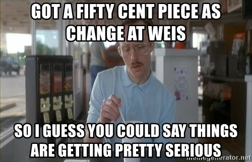 so i guess you could say things are getting pretty serious - GOt A fifty Cent Piece as change at Weis So I guess you could say things are getting pretty serious