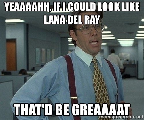 Office Space That Would Be Great - Yeaaaahh, if I could look like Lana Del Ray  That'd be greaaaat