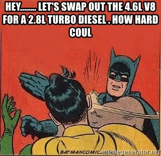 batman slap robin - Hey........ let's swap out the 4.6L V8 for a 2.8L Turbo Diesel . How hard coul