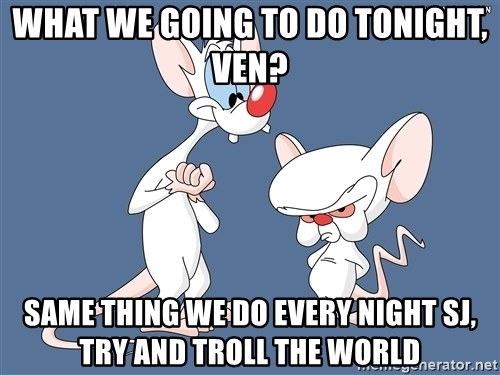 Pinky And The Brain - What we going to do tonight, VEN? Same thing we do every night SJ, try and troll the world
