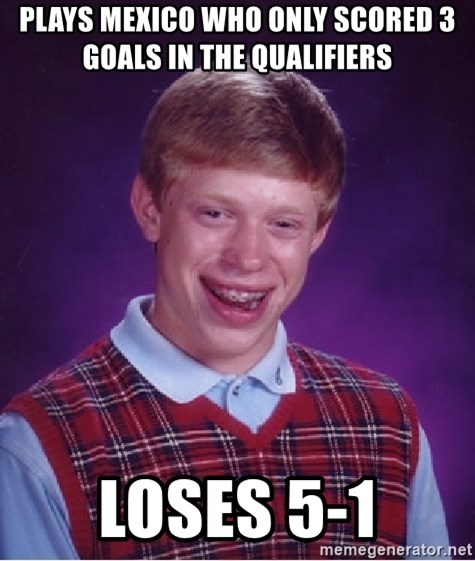 Bad Luck Brian - Plays mexico who only scored 3 goals in the qualifiers  Loses 5-1