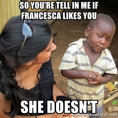 So You're Telling me - so you're tell in me if Francesca likes you  She doesn't