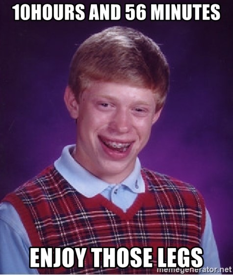 Bad Luck Brian - 10hours and 56 minutes  Enjoy those legs