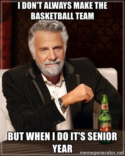 The Most Interesting Man In The World - I don't always make the basketball team But when I do it's senior year