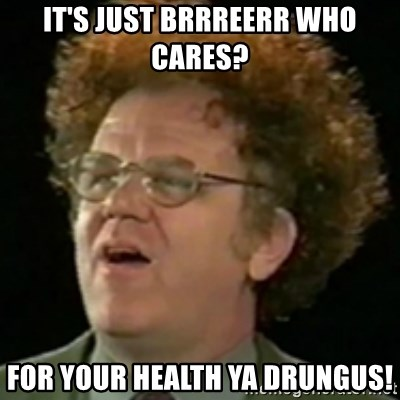 Steve Brule - It's just Brrreerr who cares? For your Health ya drungus!