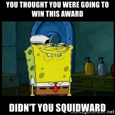 Don't you, Squidward? - you thought you were going to win this award didn't you squidward