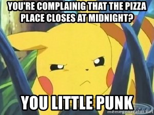 Unimpressed Pikachu - You're complainig that the pizza place closes at midnight? you little punk