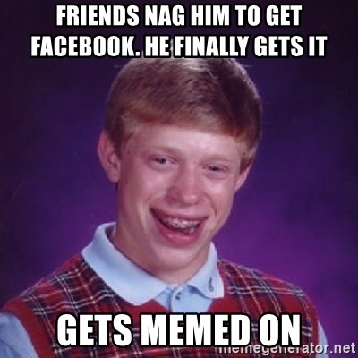 Bad Luck Brian - Friends nag him to get Facebook. He finally gets it  Gets memed on