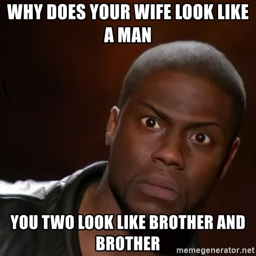 kevin hart nigga - Why does your wife look like a man You two look like Brother and brother