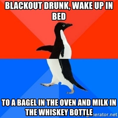 Socially Awesome Awkward Penguin - Blackout drunk, wake up in bed to a bagel in the oven and milk in the whiskey bottle