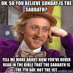 Willy Wonka - oh, so you believe sunday is the sabbath? tell me more about how you've never read in The bible that the sabbath is the 7th day, not the 1st.