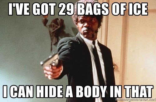 I double dare you - I'VE GOT 29 BAGS OF ICE I CAN HIDE A BODY IN THAT