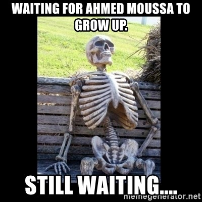 Still Waiting - Waiting for Ahmed Moussa to grow up. Still waiting....