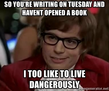 Austin Power - so you're writing on tuesday and havent opened a book  I too like to live dangerously