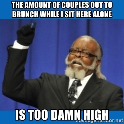Too damn high - the amount of couples out to brunch while i sit here alone is too damn high