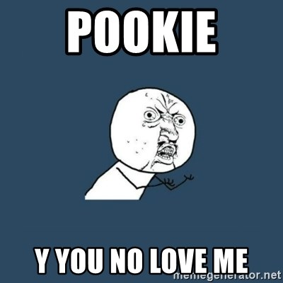 y you no - Pookie  Y you no love me