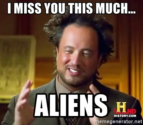 Ancient Aliens - I miss you this much... aliens
