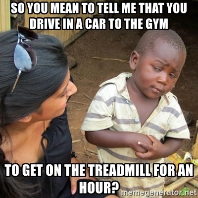 Skeptical 3rd World Kid - so you mean to tell me that you drive in a car to the gym to get on the treadmill for an hour?