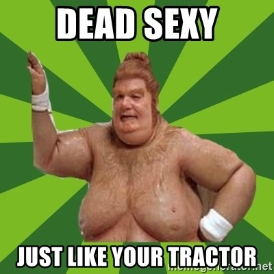 Fat Bastard - dead sexy just like your tractor