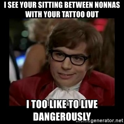 Dangerously Austin Powers - I see your sitting between nonnas with your tattoo out I too like to live dangerously