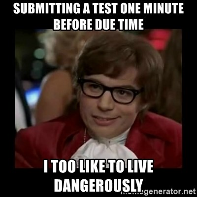 Dangerously Austin Powers - submitting a test one minute before due time I too like to live dangerously