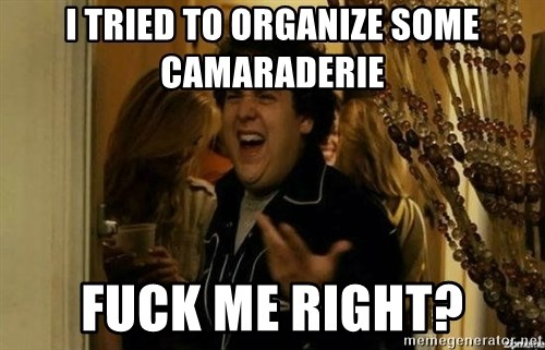 Fuck me right - I tried to organize some camaraderie fuck me right?
