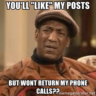 "Confused Bill Cosby  - you'll ""like"" my posts but wont return my phone calls??"