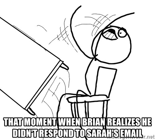 Desk Flip Rage Guy -  That moment when brian realizes he didn't respond to sarah's email