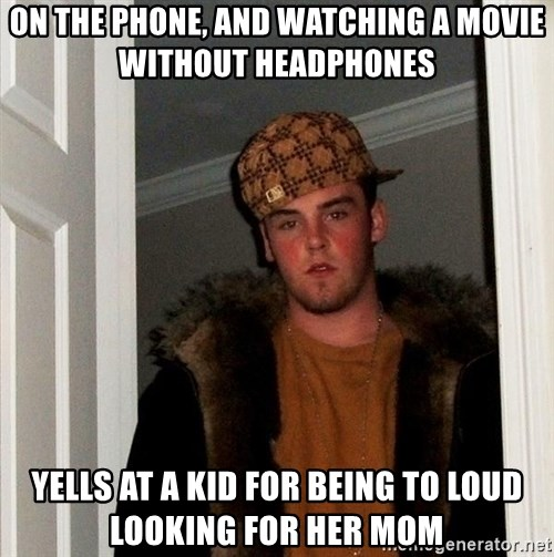 Scumbag Steve - on the phone, and watching a movie without headphones yells at a kid for being to loud looking for her mom