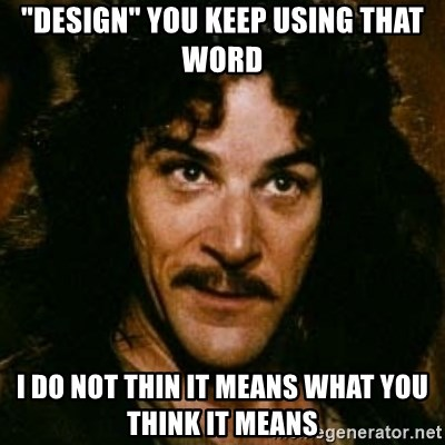 """You keep using that word, I don't think it means what you think it means - """"Design"""" you keep using that word I do not thin it means what you think it means"""