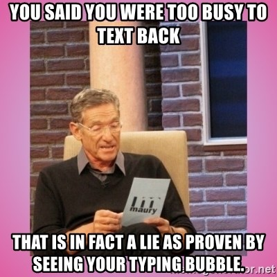 MAURY PV - You said you were too busy to text back That is in fact a lie as proven by seeing your typing bubble.