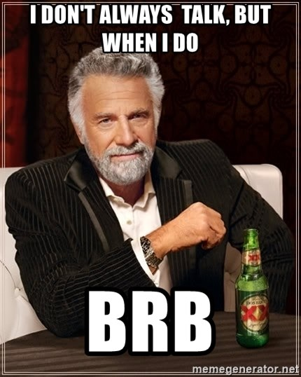 The Most Interesting Man In The World - I don'T ALWAYS  talk, but when i do brb