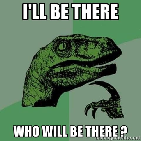 Philosoraptor - I'll be there who will be there ?