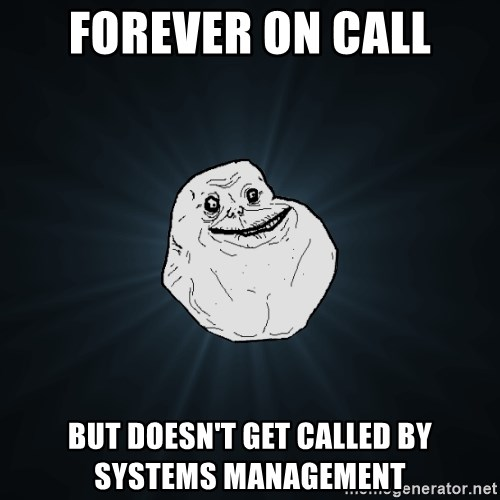 Forever Alone - forever on call but doesn't get called by systems management