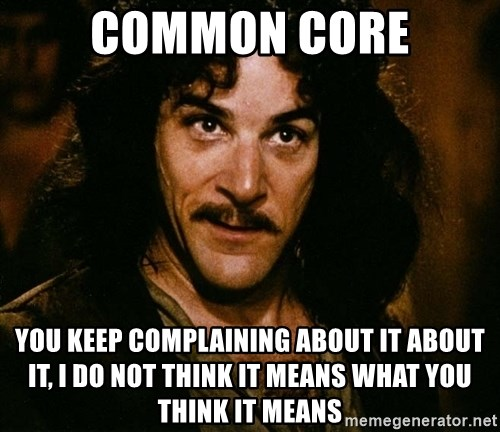 Inigo Montoya - Common Core You keep complaining about it about it, I do not think it means what you think it means