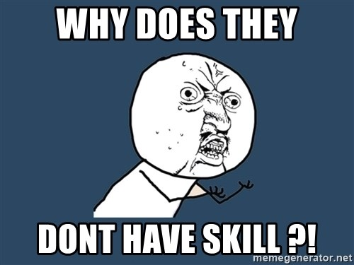 Y U No - WHY DOES THEY DONT HAVE SKILL ?!