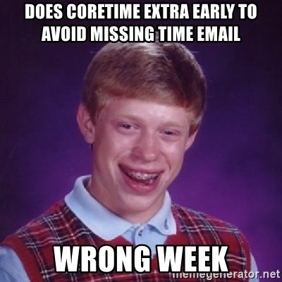Bad Luck Brian - DOES CORETIME EXTRA EARLY TO AVOID MISSING TIME EMAIL WRONG WEEK