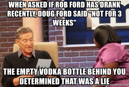 "Maury Lie Detector - When asked if Rob Ford has drank recently, Doug Ford said ""Not for 3 weeks"" The empty vodka bottle behind you determined that was a lie"