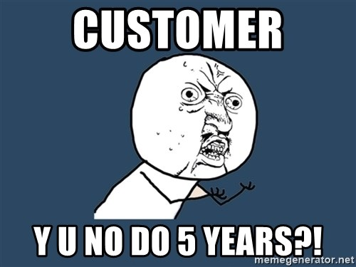 Y U No - Customer  y u no do 5 years?!