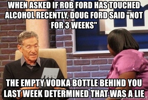 """Maury Lie Detector - When asked if rob ford has touched alcohol recently, doug ford said """"not for 3 weeks"""" The empty vodka bottle behind you last week determined that was a lie"""