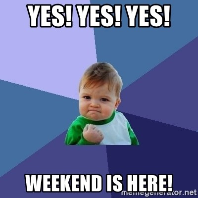 Success Kid - yes! yes! yes!  weekend is here!