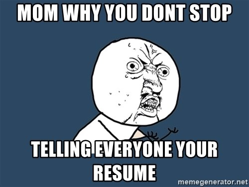 Y U No - mom why you dont stop telling everyone your resume