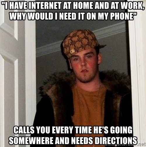 """Scumbag Steve - """"I have internet at home and at work, why would I need it on my phone"""" Calls you every time he's going somewhere and needs directions"""