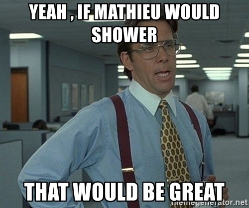 That'd be great guy - yeah , if mathieu would shower that would be great